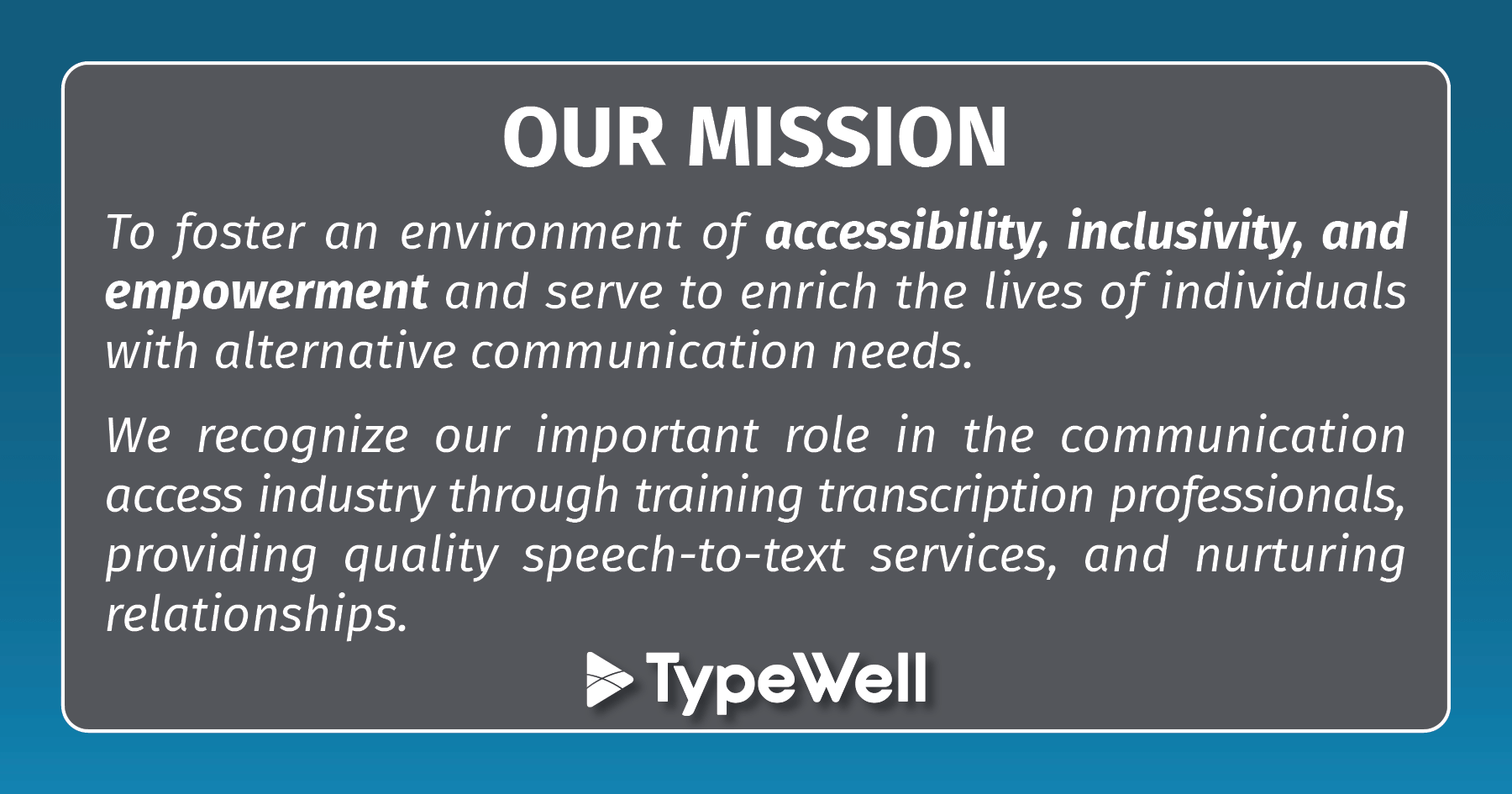OUR MISSION: To foster an environment of accessibility, inclusivity, and empowerment and serve to enrich the lives of individuals with alternative communication needs. We recognize our important role in the communication access industry through training transcription professionals, providing quality speech-to-text services, and nurturing relationships.