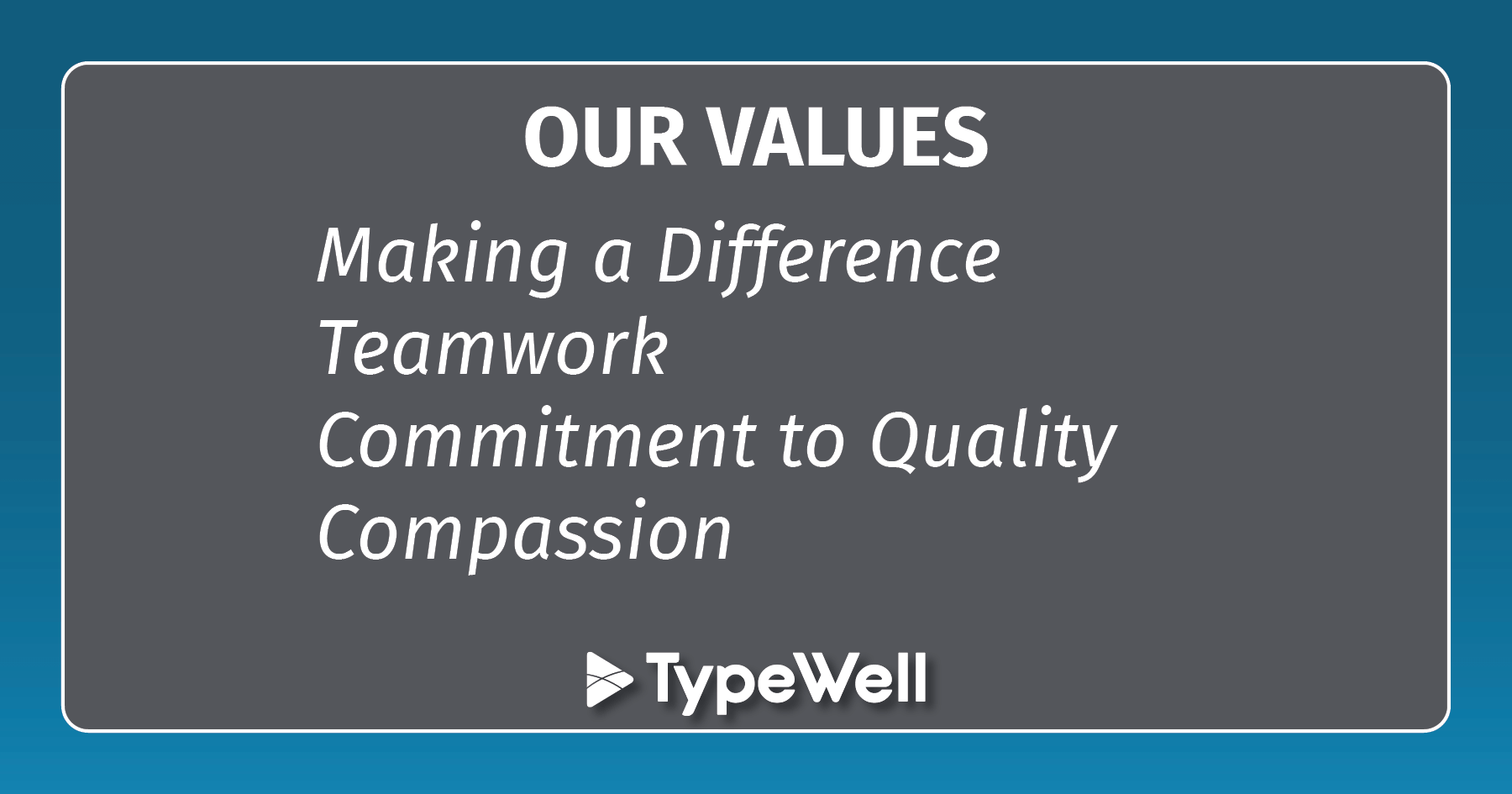 TYPEWELL VALUES: Making a Difference, Teamwork, Commitment to Quality, and Compassion