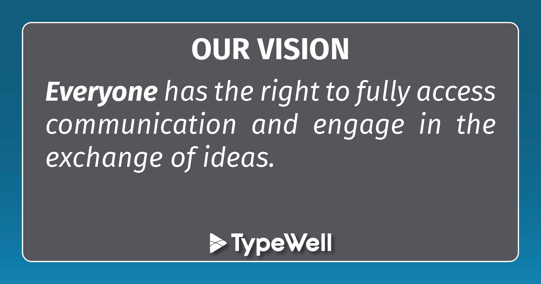OUR VISION: Everyone has the right to fully access communication and engage in the exchange of ideas.
